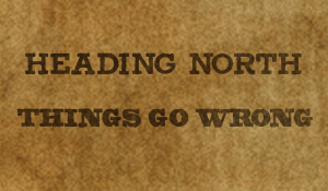 Heading North / Things Go Wrong